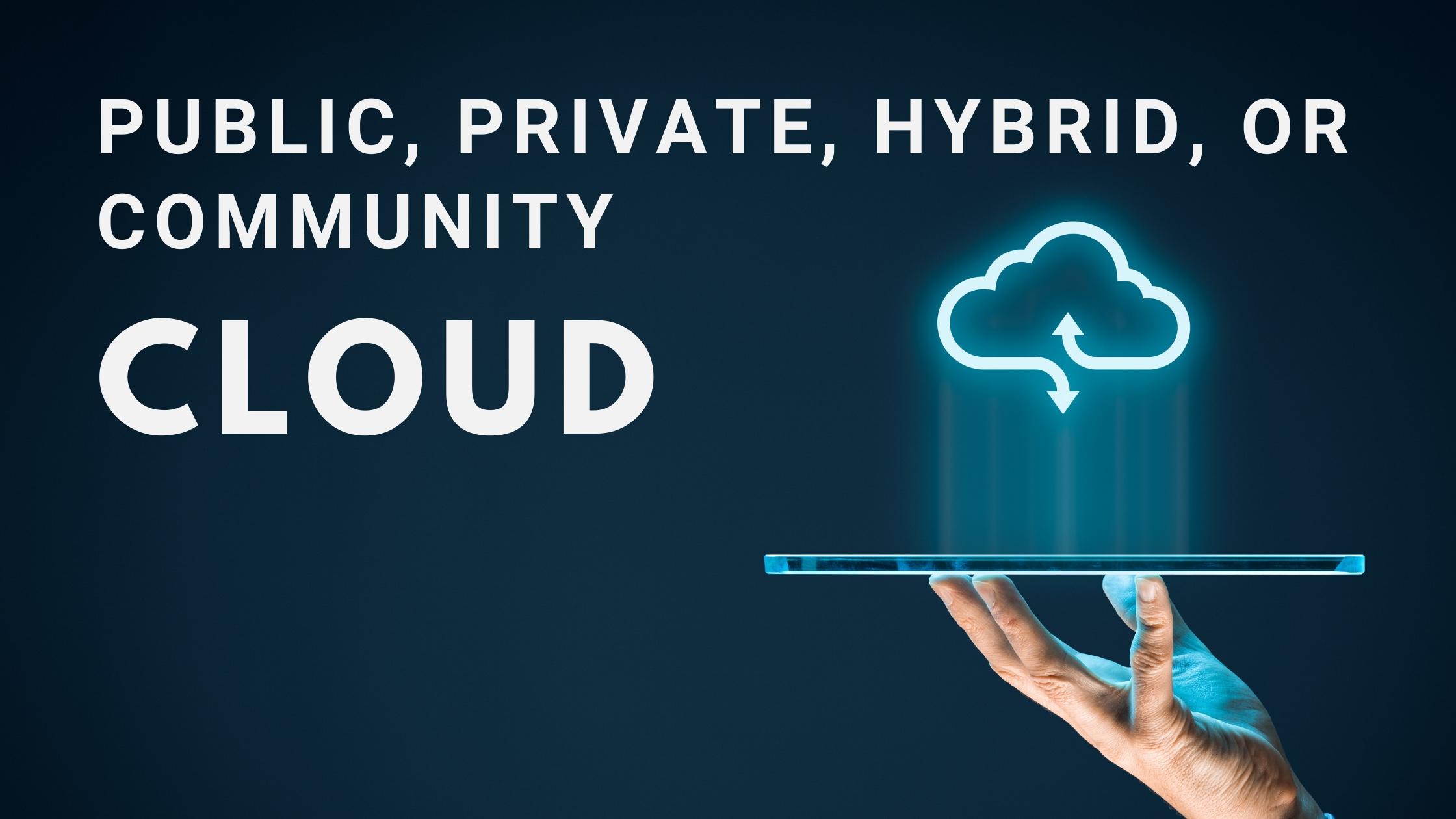 Public, private, community, or hybrid cloud